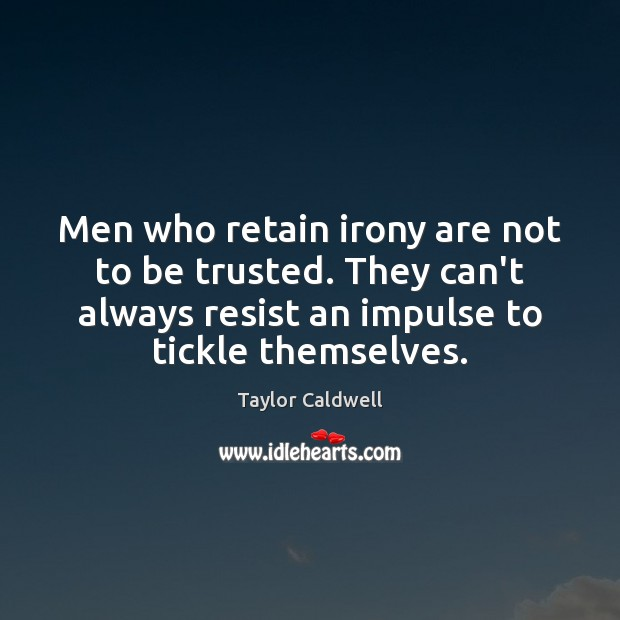 Men who retain irony are not to be trusted. They can't always Taylor Caldwell Picture Quote