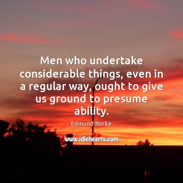 Men who undertake considerable things, even in a regular way, ought to Image