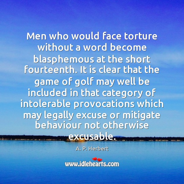 Men who would face torture without a word become blasphemous at the A. P. Herbert Picture Quote