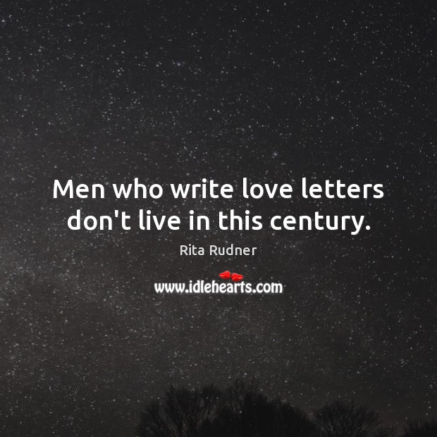 Men who write love letters don't live in this century. Image