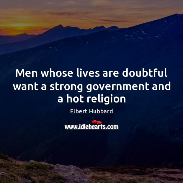 Men whose lives are doubtful want a strong government and a hot religion Elbert Hubbard Picture Quote