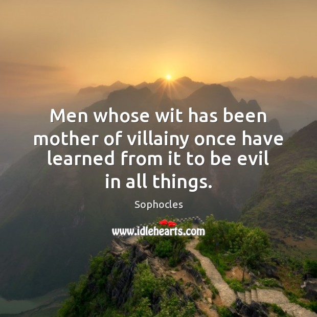 Men whose wit has been mother of villainy once have learned from Image