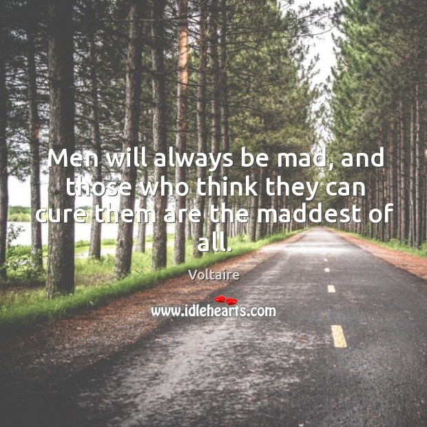 Image, Men will always be mad, and those who think they can cure them are the maddest of all.