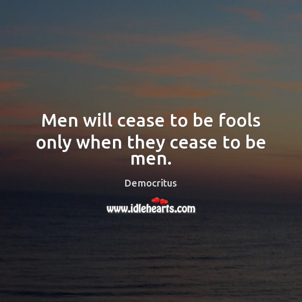 Men will cease to be fools only when they cease to be men. Democritus Picture Quote