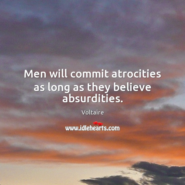 Image, Men will commit atrocities as long as they believe absurdities.