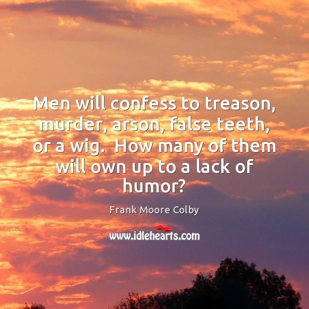 Image, Men will confess to treason, murder, arson, false teeth, or a wig.