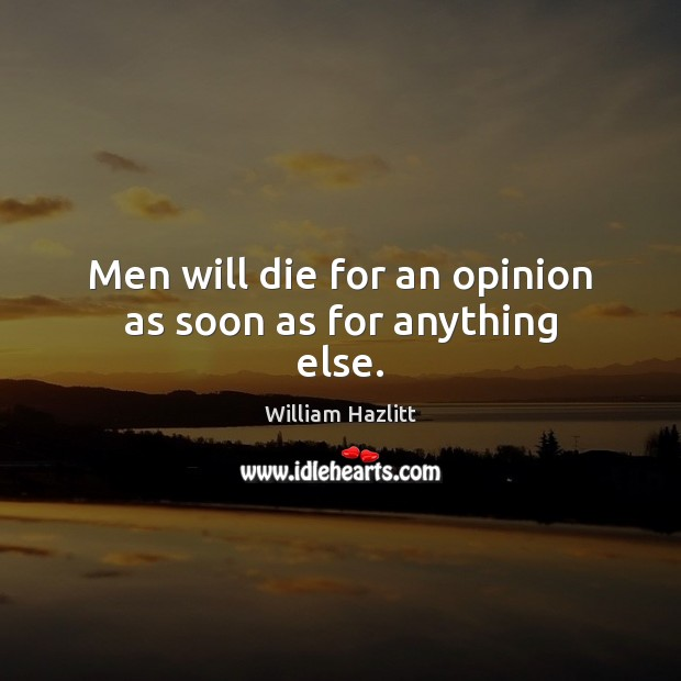Men will die for an opinion as soon as for anything else. Image