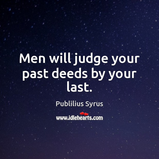 Men will judge your past deeds by your last. Publilius Syrus Picture Quote