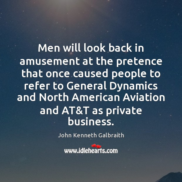 Men will look back in amusement at the pretence that once caused John Kenneth Galbraith Picture Quote
