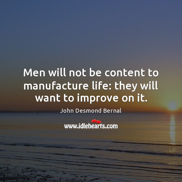 Men will not be content to manufacture life: they will want to improve on it. John Desmond Bernal Picture Quote