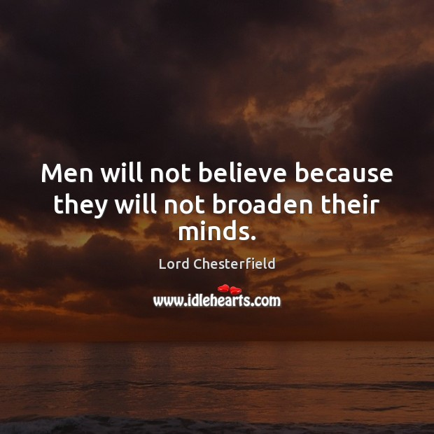 Image, Men will not believe because they will not broaden their minds.