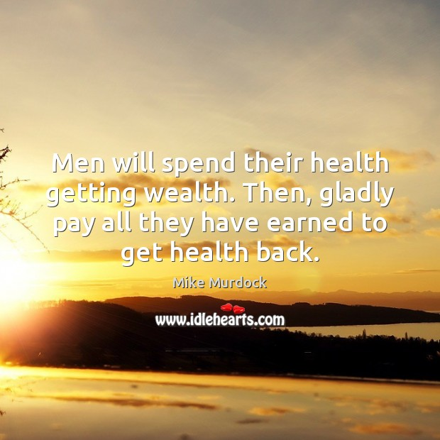 Men will spend their health getting wealth. Then, gladly pay all they Image