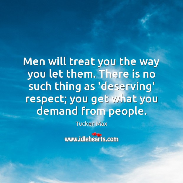 Men will treat you the way you let them. There is no Image