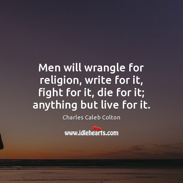 Men will wrangle for religion, write for it, fight for it, die Charles Caleb Colton Picture Quote