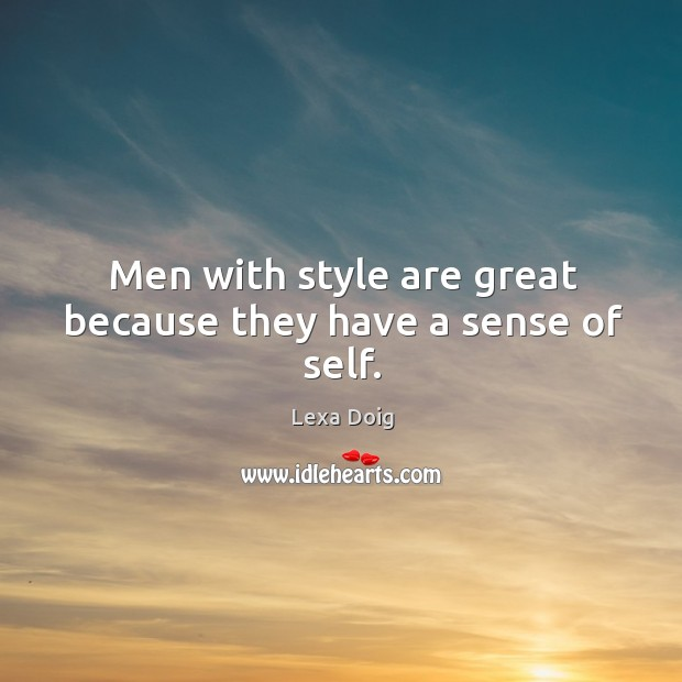 Men with style are great because they have a sense of self. Lexa Doig Picture Quote