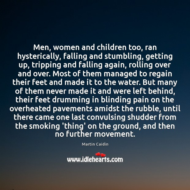 Men, women and children too, ran hysterically, falling and stumbling, getting up, Martin Caidin Picture Quote
