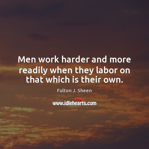 Men work harder and more readily when they labor on that which is their own. Fulton J. Sheen Picture Quote