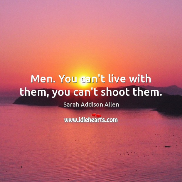 Image, Men. You can't live with them, you can't shoot them.
