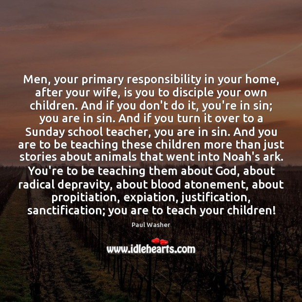 Men, your primary responsibility in your home, after your wife, is you Paul Washer Picture Quote
