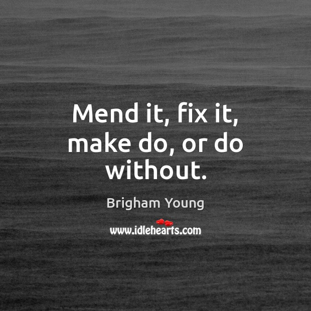 Mend it, fix it, make do, or do without. Brigham Young Picture Quote