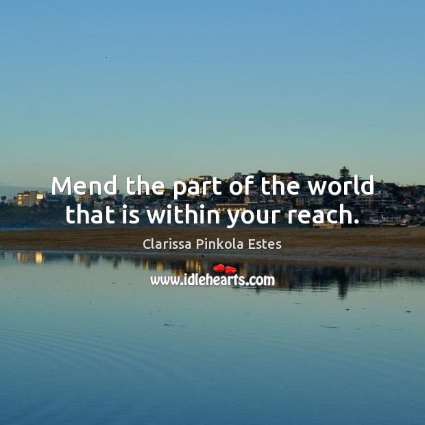 Mend the part of the world that is within your reach. Clarissa Pinkola Estes Picture Quote