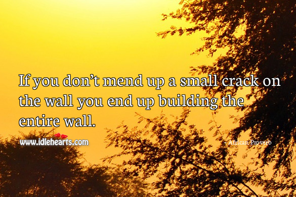 Image, If you don't mend up a small crack on the wall you end up building the entire wall.