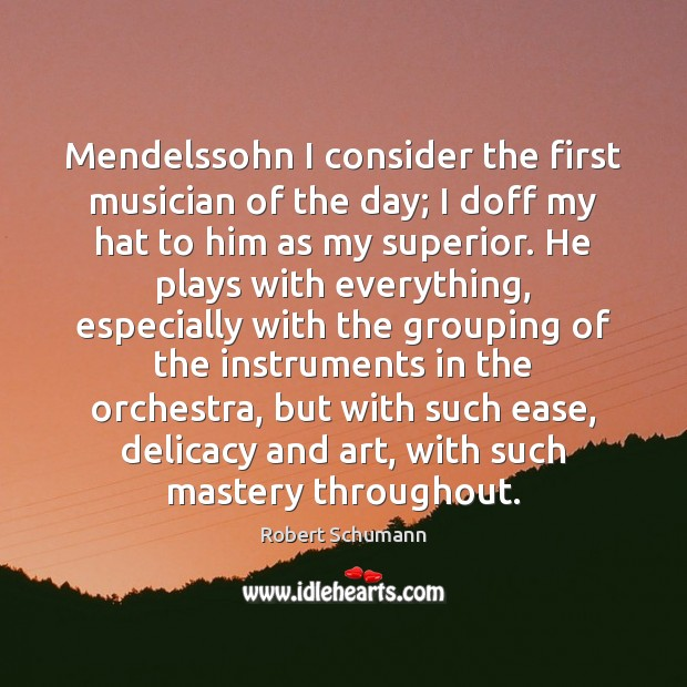 Image, Mendelssohn I consider the first musician of the day; I doff my