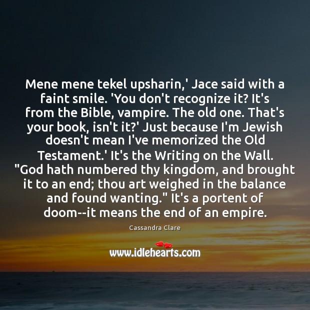 Image, Mene mene tekel upsharin,' Jace said with a faint smile. 'You