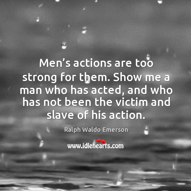 Men's actions are too strong for them. Show me a man who has acted Image