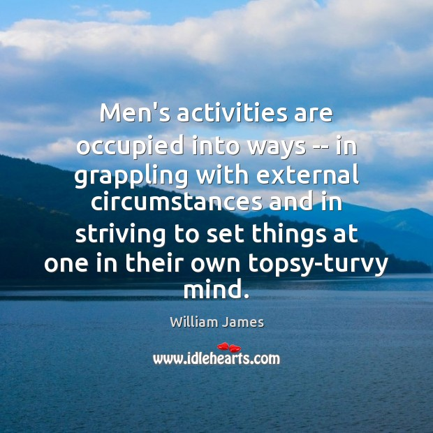 Men's activities are occupied into ways — in grappling with external circumstances William James Picture Quote