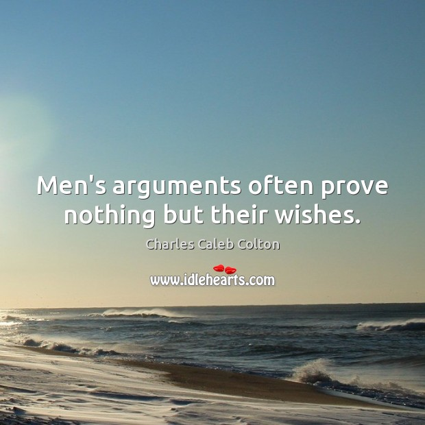 Men's arguments often prove nothing but their wishes. Image