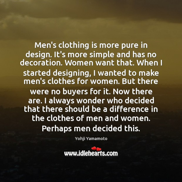Men's clothing is more pure in design. It's more simple and has Yohji Yamamoto Picture Quote