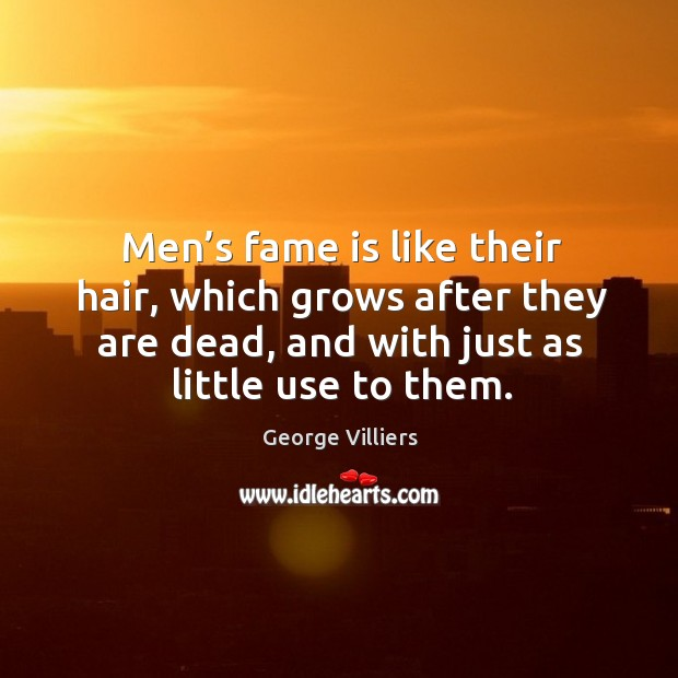 Men's fame is like their hair, which grows after they are dead, and with just as little use to them. Image