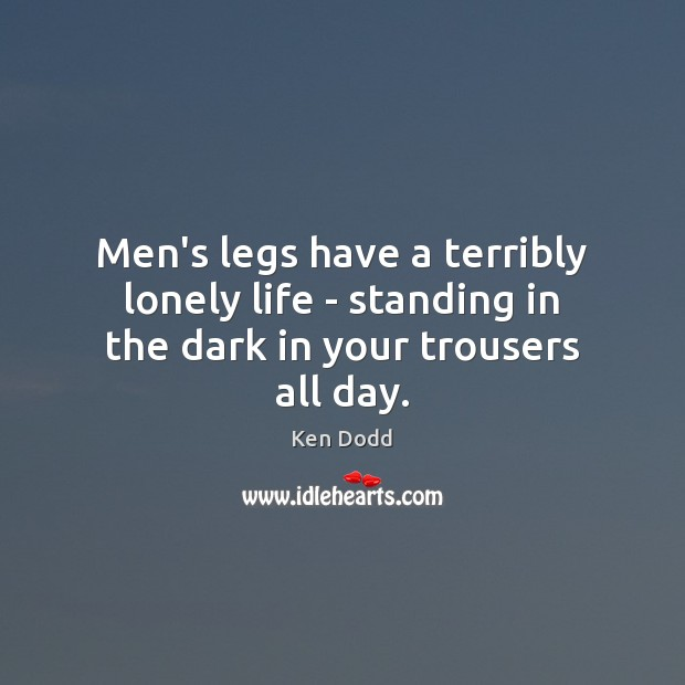 Men's legs have a terribly lonely life – standing in the dark in your trousers all day. Image
