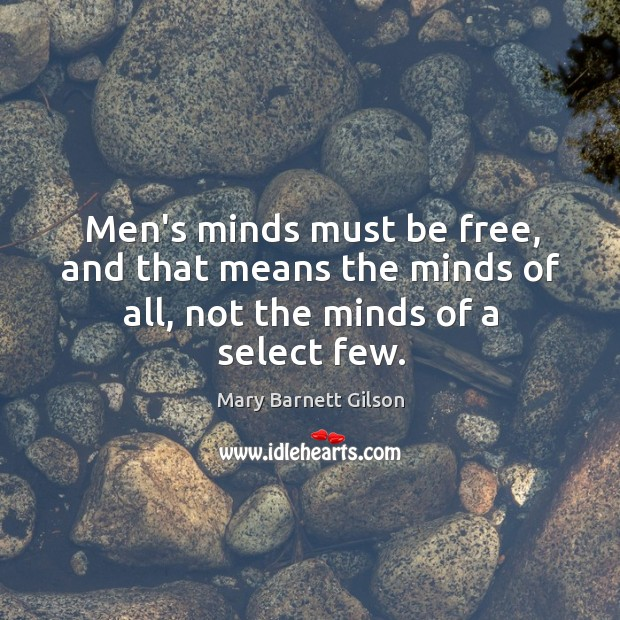 Men's minds must be free, and that means the minds of all, not the minds of a select few. Image