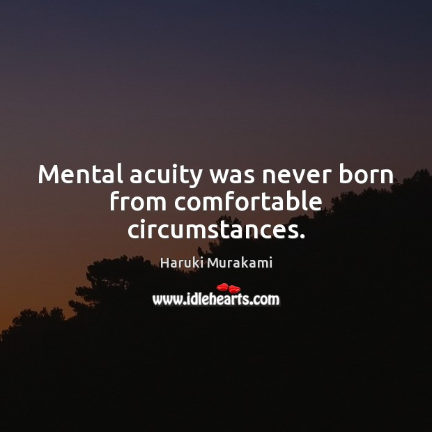 Mental acuity was never born from comfortable circumstances. Image