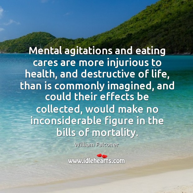Mental agitations and eating cares are more injurious to health, and destructive of life Image
