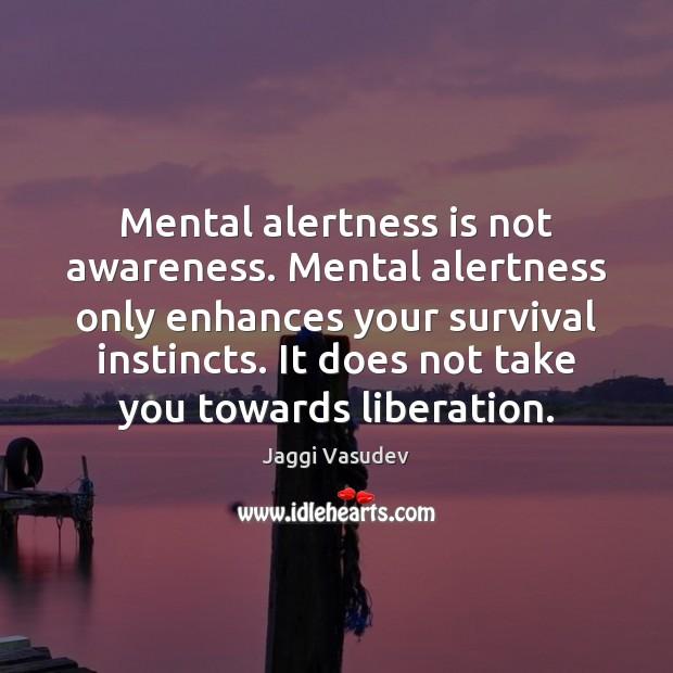 Image, Mental alertness is not awareness. Mental alertness only enhances your survival instincts.