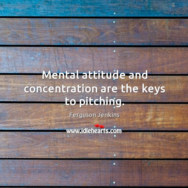 Mental attitude and concentration are the keys to pitching. Ferguson Jenkins Picture Quote