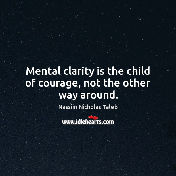 Mental clarity is the child of courage, not the other way around. Image