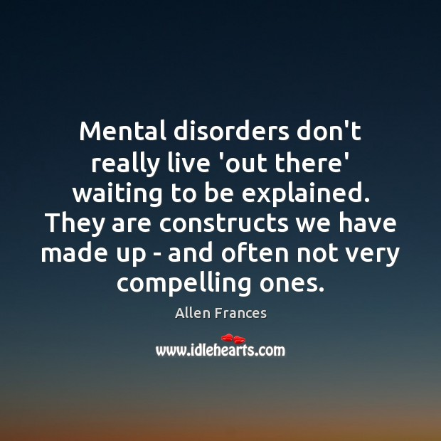 Image, Mental disorders don't really live 'out there' waiting to be explained. They