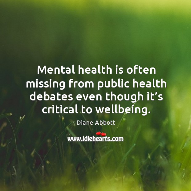 Mental health is often missing from public health debates even though it's critical to wellbeing. Diane Abbott Picture Quote