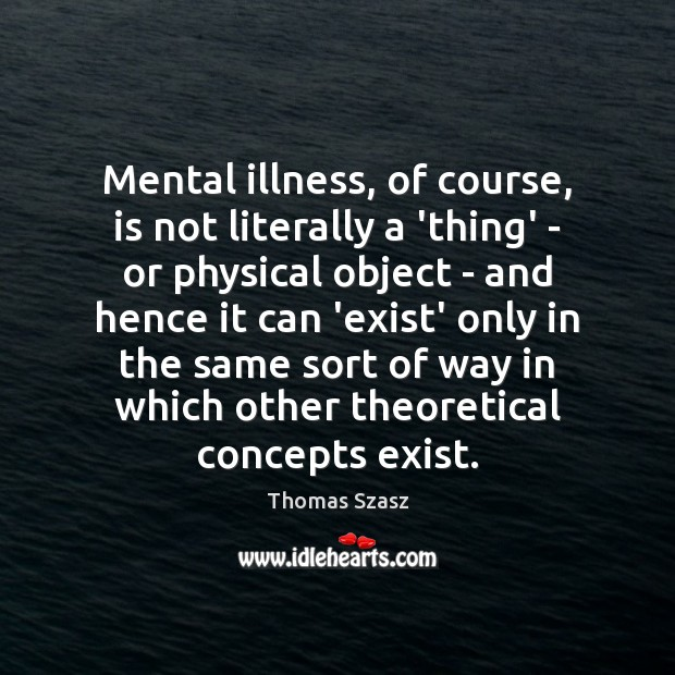 Mental illness, of course, is not literally a 'thing' – or physical Image