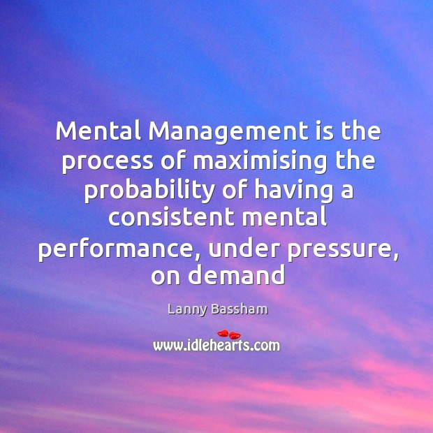 Mental Management is the process of maximising the probability of having a Image