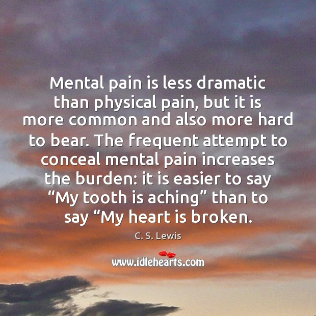 Image, Mental pain is less dramatic than physical pain, but it is more