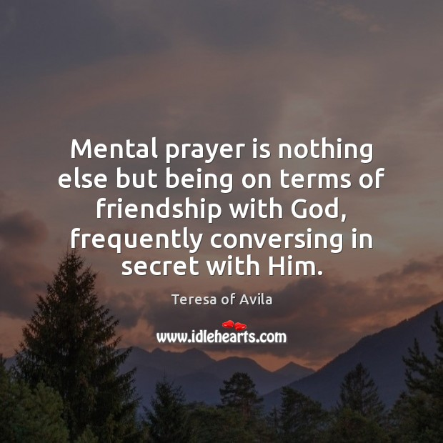 Mental prayer is nothing else but being on terms of friendship with Teresa of Avila Picture Quote