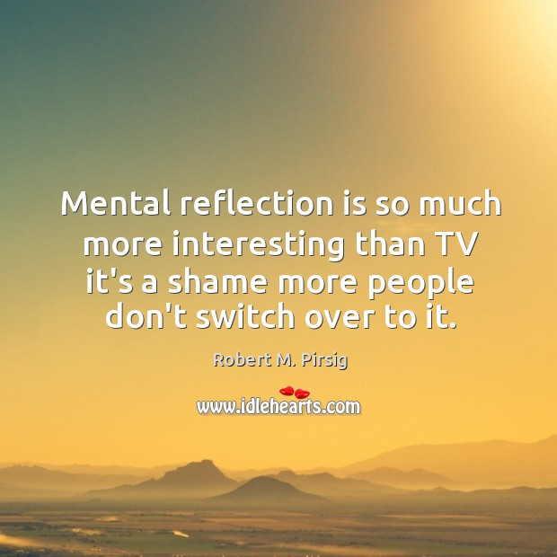 Mental reflection is so much more interesting than TV it's a shame Image