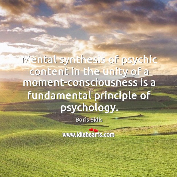 Mental synthesis of psychic content in the unity of a moment-consciousness is Boris Sidis Picture Quote