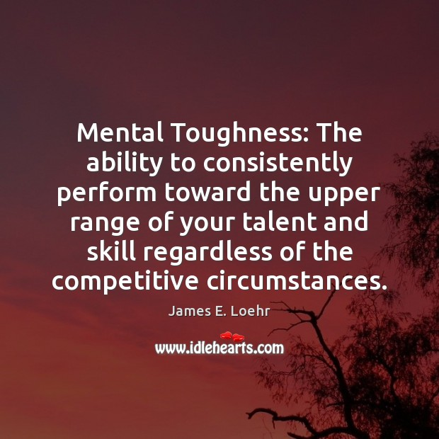 Image, Mental Toughness: The ability to consistently perform toward the upper range of