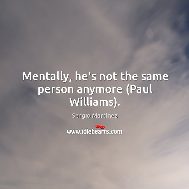 Mentally, he's not the same person anymore (Paul Williams). Sergio Martinez Picture Quote